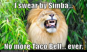 I swear by Simba...  No more Taco Bell... ever.