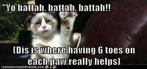 """Yo battah, battah, battah!!  (Dis is where having 6 toes on each paw really helps)"