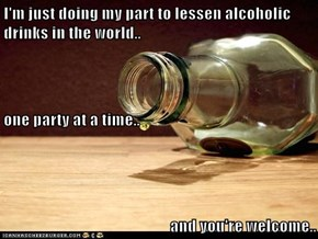 I'm just doing my part to lessen alcoholic drinks in the world.. one party at a time.. and you're welcome..