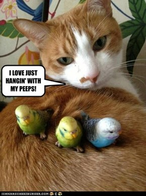 I LOVE JUST HANGIN' WITH MY PEEPS!