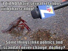 """I did NOT have sexual relations with that scallop!""  Some things (like politics and scandal) never change, do they?"