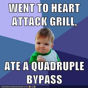 WENT TO HEART ATTACK GRILL,  ATE A QUADRUPLE BYPASS