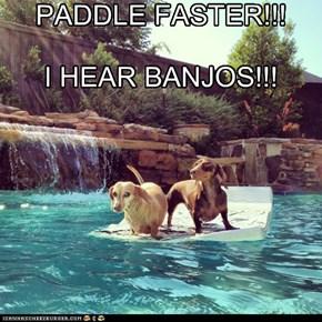 PADDLE FASTER!!!      I HEAR BANJOS!!!