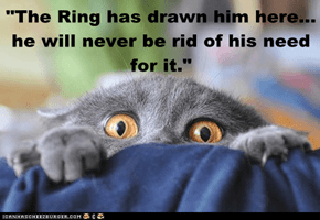 """The Ring has drawn him here... he will never be rid of his need for it."""