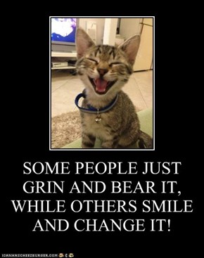 SOME PEOPLE JUST GRIN AND BEAR IT, WHILE OTHERS SMILE AND CHANGE IT!