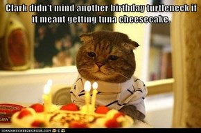 Clark didn't mind another birthday turtleneck if it meant getting tuna cheesecake.