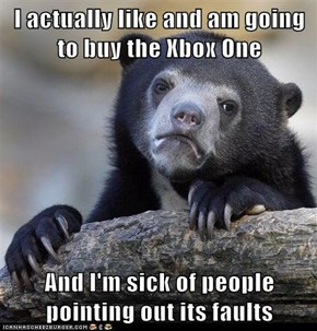I actually like and am going to buy the Xbox One  And I'm sick of people pointing out its faults