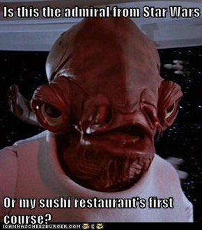 Is this the admiral from Star Wars  Or my sushi restaurant's first course?