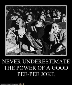 NEVER UNDERESTIMATE THE POWER OF A GOOD PEE-PEE JOKE