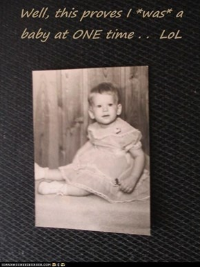 Well, this proves I *was* a baby at ONE time . .  LoL