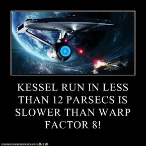 KESSEL RUN IN LESS THAN 12 PARSECS IS SLOWER THAN WARP FACTOR 8!