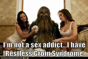 I'm not a sex addict...I have Restless Groin Syndrome
