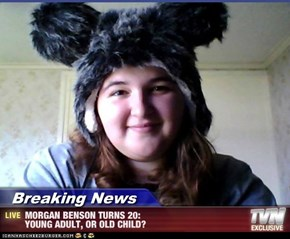 Breaking News - MORGAN BENSON TURNS 20:                                   YOUNG ADULT, OR OLD CHILD?