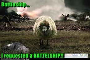 Battleship...  I requested a BATTELSHIP!!