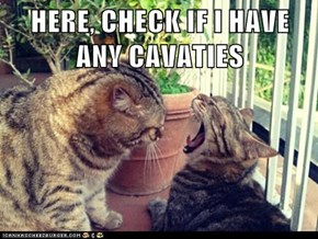 HERE, CHECK IF I HAVE ANY CAVATIES