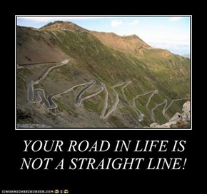 YOUR ROAD IN LIFE IS NOT A STRAIGHT LINE!