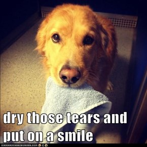 dry those tears and put on a smile