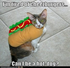 I'm tired of cheezburgers...  Can I be a hot-dog?