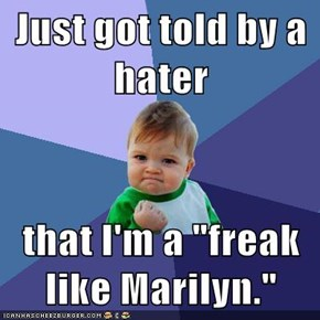 "Just got told by a hater  that I'm a ""freak like Marilyn."""