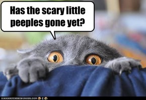 Has the scary little peeples gone yet?