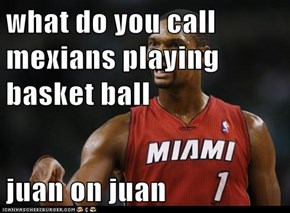 what do you call mexians playing basket ball  juan on juan