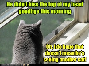 Don't make kitteh worry -- always kiss the hed!