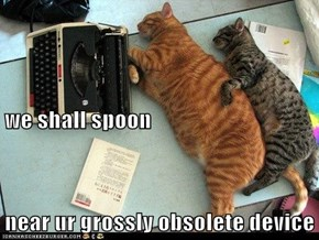 we shall spoon near ur grossly obsolete device