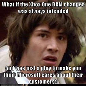 What if the Xbox One DRM changes was always intended  And was just a ploy to make you think Microsoft cares about their customers?