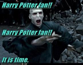 Harry Potter fan!! Harry Potter fan!! It is time.