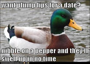 want plump lips for a date?  nibble on a pepper and they'll swell up in no time