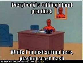 Everybody`s talking about graphics  While I`m just sitting here, playing crash bash