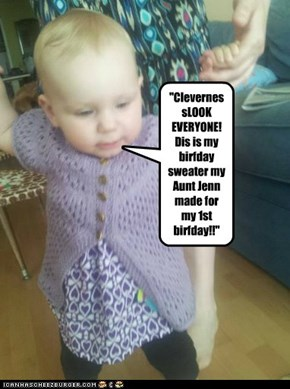 """ClevernessLOOK EVERYONE! Dis is my birfday sweater my Aunt Jenn made for my 1st birfday!!"""