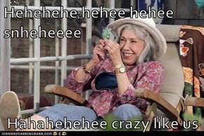 Hehehehe hehee hehee snheheeee  Hahahehehee crazy like us