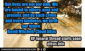Our lives are not our own. We are bound to others, past and present, and by each crime and every kindness, we birth our future.  David Mitchell, Cloud Atlas