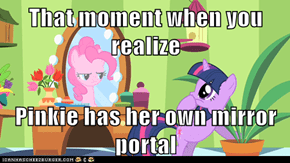 That moment when you realize  Pinkie has her own mirror portal