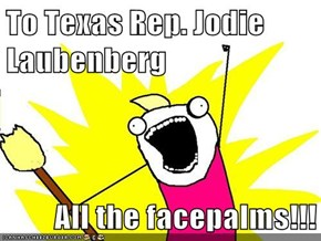 To Texas Rep. Jodie Laubenberg  All the facepalms!!!