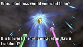 Which Goddess would you want to be?   Din (power), Farore (courage), or Nayru (wisdom)?