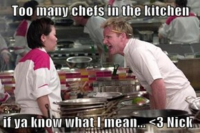 Too many chefs in the kitchen  if ya know what I mean... <3 Nick