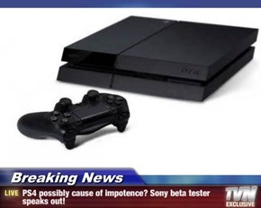 Breaking News - PS4 possibly cause of impotence? Sony beta tester speaks out!