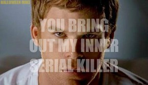 You bring out my inner Serial Killer