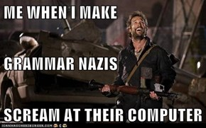 ME WHEN I MAKE GRAMMAR NAZIS SCREAM AT THEIR COMPUTER