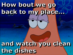 How bout we go back to my place...  and watch you clean the dishes