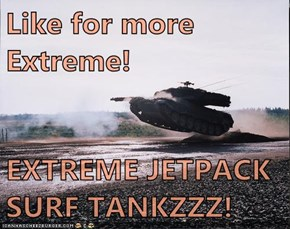 Like for more Extreme!  EXTREME JETPACK SURF TANKZZZ!