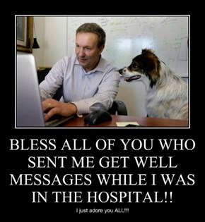 BLESS ALL OF YOU WHO SENT ME GET WELL MESSAGES WHILE I WAS IN THE HOSPITAL!!