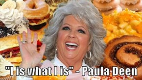 """I is what I is"" - Paula Deen"