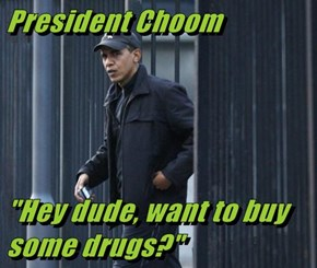 "President Choom  ""Hey dude, want to buy some drugs?"""