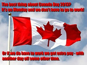 The best thing about Canada Day 2013?  It's on Monday and we don't have to go to work!