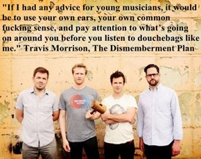 """If I had any advice for young musicians, it would be to use your own ears, your own common fucking sense, and pay attention to what's going on around you before you listen to douchebags like me."" Travis Morrison, The Dismemberment Plan"
