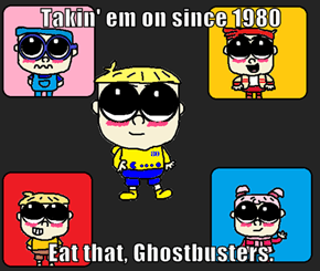 Takin' em on since 1980  Eat that, Ghostbusters.
