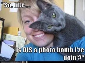 """""""So, like....  is DIS a photo bomb I'ze doin'?"""""""